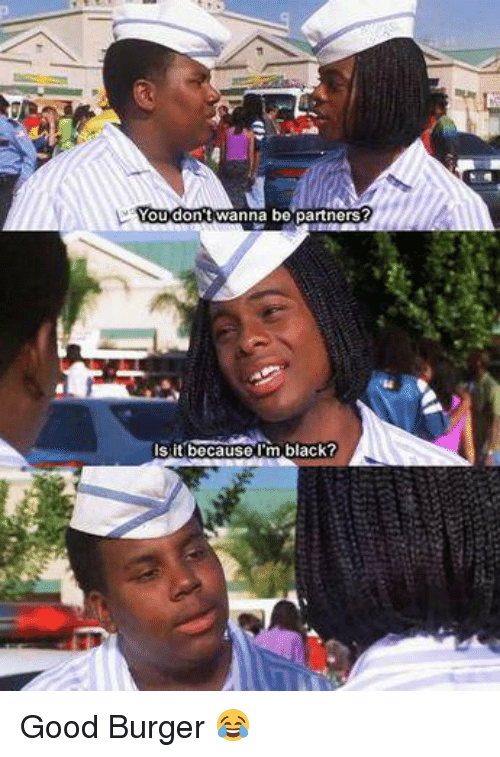 Good Burger: You dont Wanna be partners?  Is it because I'm black? Good Burger 😂
