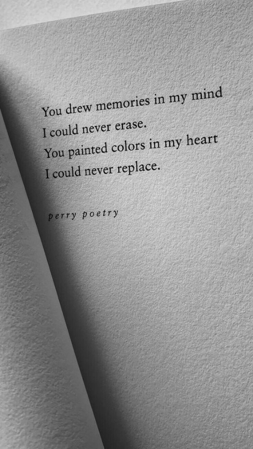 Heart, Mind, and Never: You drew memories in my mind  I could never erase.  You painted colors in my heart  I could never replace.  perry poetry