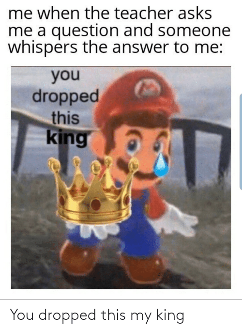 king: You dropped this my king