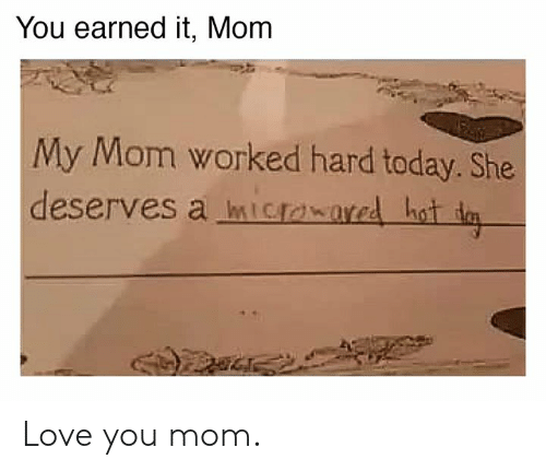 Love You Mom: You earned it, Mom  My Mom worked hard today. She  deserves a mIowared hot d Love you mom.