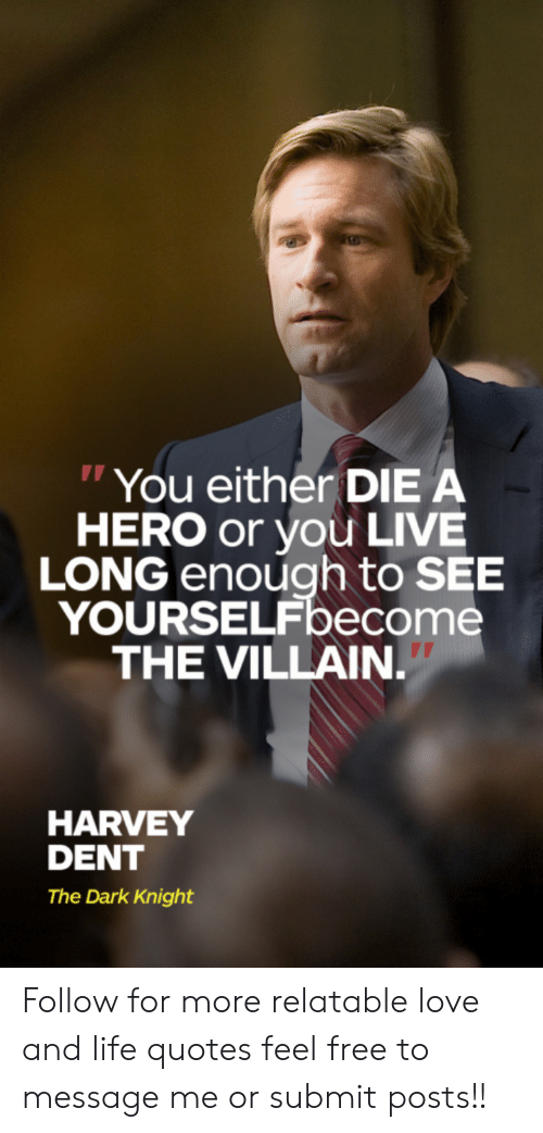 """Harvey Dent: """"You either DIE A  HERO or you LIVE  LONG enough to SEE  YOURSELFbecome  THE VILLAIN.  HARVEY  DENT  The Dark Knight Follow for more relatable love and life quotes     feel free to message me or submit posts!!"""