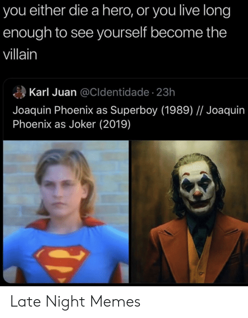 Karl: you either die a hero, or you live long  enough to see yourself become the  villain  Karl Juan @Cldentidade- 23h  Joaquin Phoenix as Superboy (1989) // Joaquin  Phoenix as Joker (2019) Late Night Memes