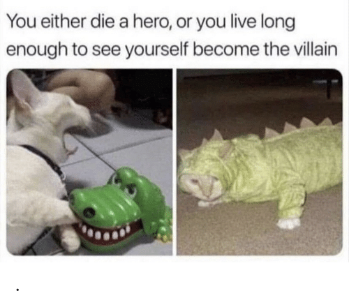 Live, Villain, and Hero: You either die a hero, or you live long  enough to see yourself become the villain .