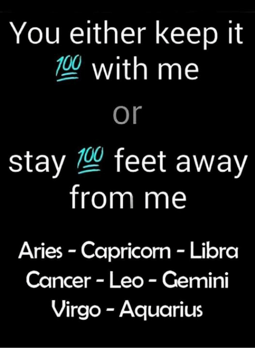 Aquarius, Aries, and Cancer: You either keep it  with me  or  0o  stay feet away  from me  Aries - Capricorn Libra  Cancer Leo - Gemini  Virgo - Aquarius