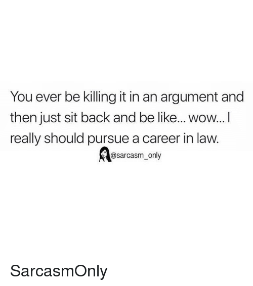 Killing It: You ever be killing it in an argument and  then just sit back and be like... wow...I  really should pursue a career in law.  @sarcasm_only SarcasmOnly