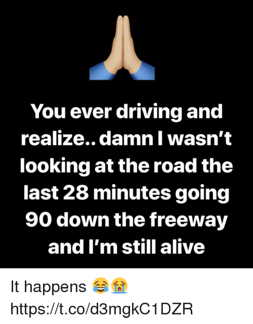 Alive, Driving, and The Road: You ever driving and  realize.. damn Il wasn't  looking at the road the  last 28 minutes going  90 down the freeway  and I'm still alive It happens 😂😭 https://t.co/d3mgkC1DZR