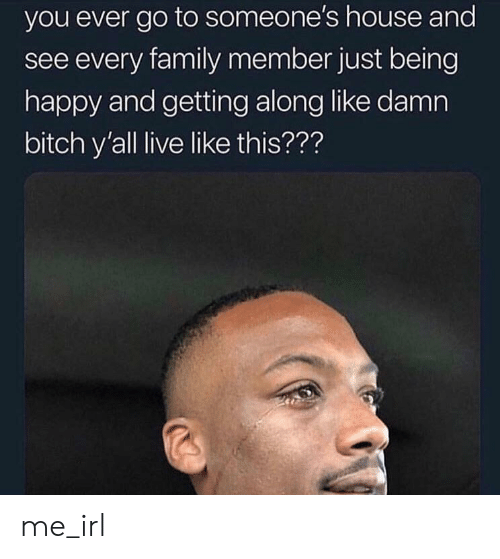 Family Member: you ever go to someone's house and  see every family member just being  happy and getting along like damn  bitch y'all live like this??? me_irl