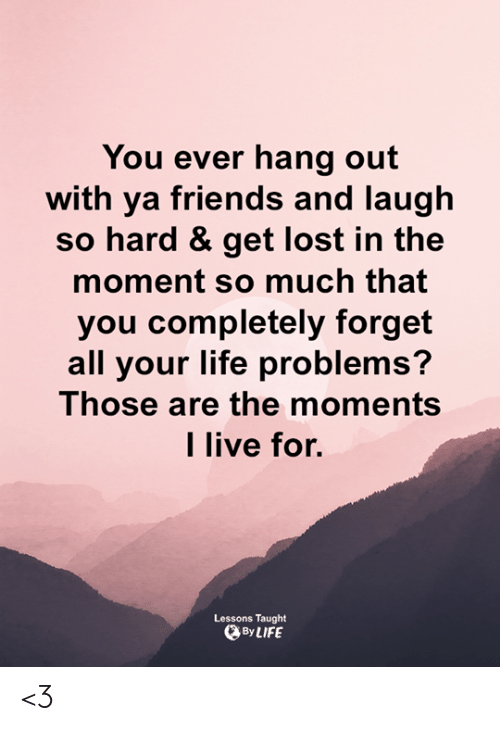 laugh-so-hard: You ever hang out  with ya friends and laugh  so hard & get lost in the  moment so much that  you completely forget  all your life problems?  Those are the moments  l live for.  Lessons Taught  By LIFE <3