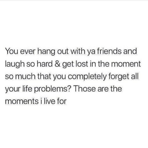 Friends, Life, and Lost: You ever hang out with ya friends and  laugh so hard & get lost in the moment  so much that you completely forget all  your life problems? Those are the  moments i live for