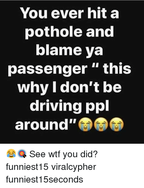 """Driving, Funny, and Wtf: You ever hit a  pothole and  blame ya  passenger """" this  why I don't be  driving ppl  around"""" 😂🎯 See wtf you did? funniest15 viralcypher funniest15seconds"""