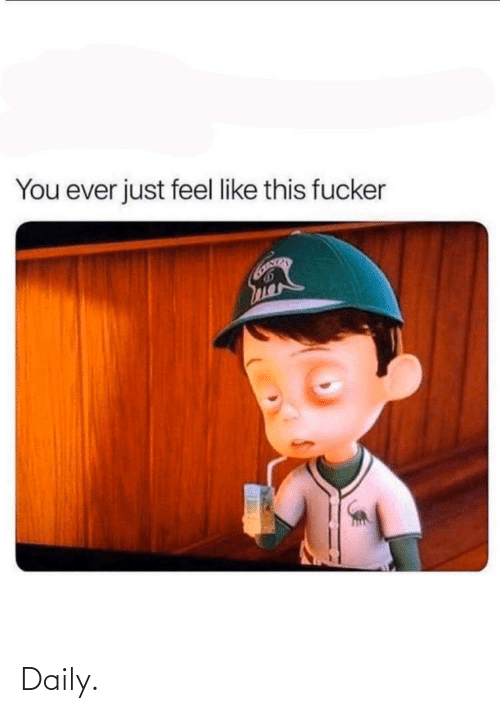 You, This, and Like: You ever just feel like this fucker Daily.