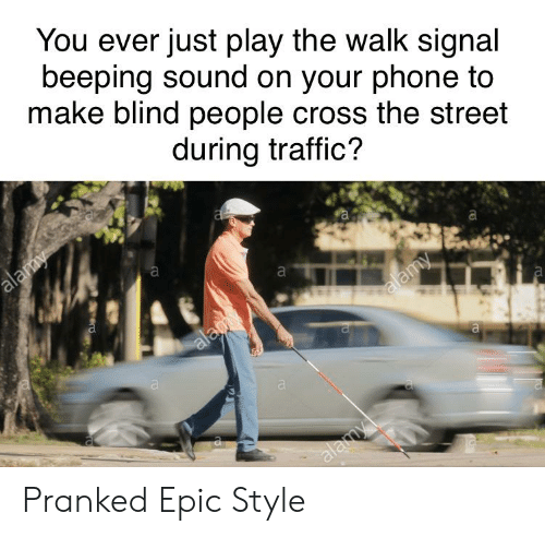 Phone, Traffic, and Cross: You ever just play the walk signal  beeping sound on your phone to  make blind people cross the street  during traffic?  alamy  а  a  alamy  alay  a  а  alay  ro Pranked Epic Style