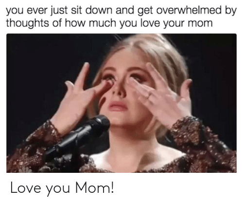 You Mom: you ever just sit down and get overwhelmed by  thoughts of how much you love your mom Love you Mom!