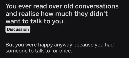 Happy, Old, and How: You ever read over old conversations  and realise how much they didn't  want to talk to you.  Discussion  But you were happy anyway because you had  someone to talk to for once.