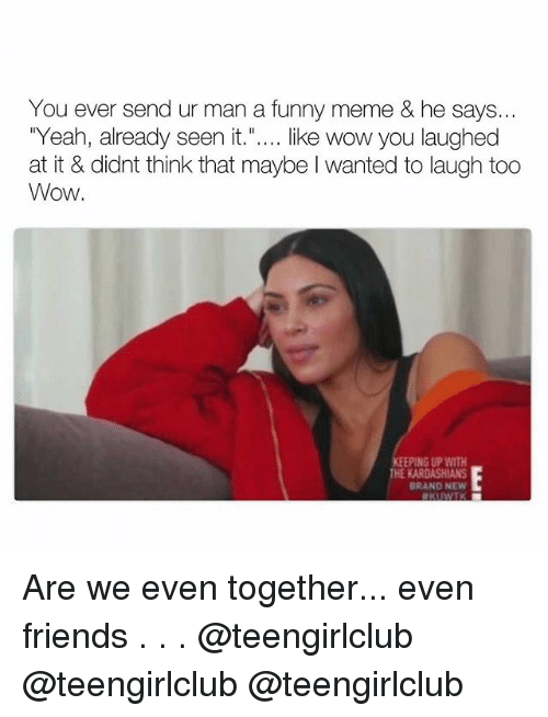 """Friends, Funny, and Meme: You ever send ur man a funny meme & he says...  Yeah, already seen it."""".... like wow you laughed  at it & didnt think that maybe I wanted to laugh too  Wow  PING UP WITH  HE  BRAND NEW Are we even together... even friends . . . @teengirlclub @teengirlclub @teengirlclub"""