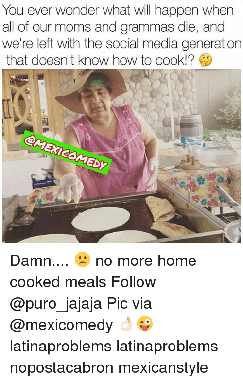 Memes, Moms, and Social Media: You ever wonder what will happen when  all of our moms and grammas die, and  we're left with the social media generation  that doesn't know how to cook!?  Dy Damn.... 🙁 no more home cooked meals Follow @puro_jajaja Pic via @mexicomedy 👌🏻😜 latinaproblems latinaproblems nopostacabron mexicanstyle
