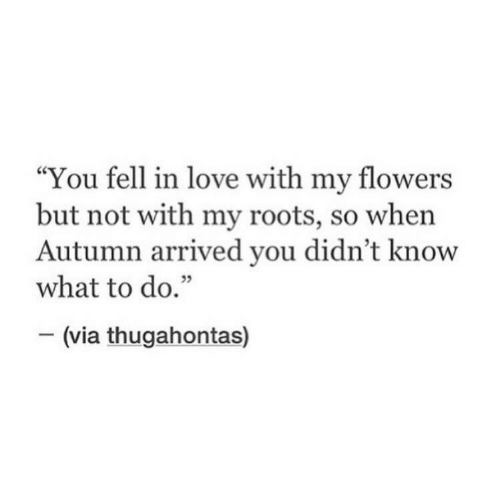 """Love, Flowers, and Roots: """"You fell in love with my flowers  but not with my roots, so when  Autumn arrived you didn't know  what to do.""""  35  (via thugahontas)"""