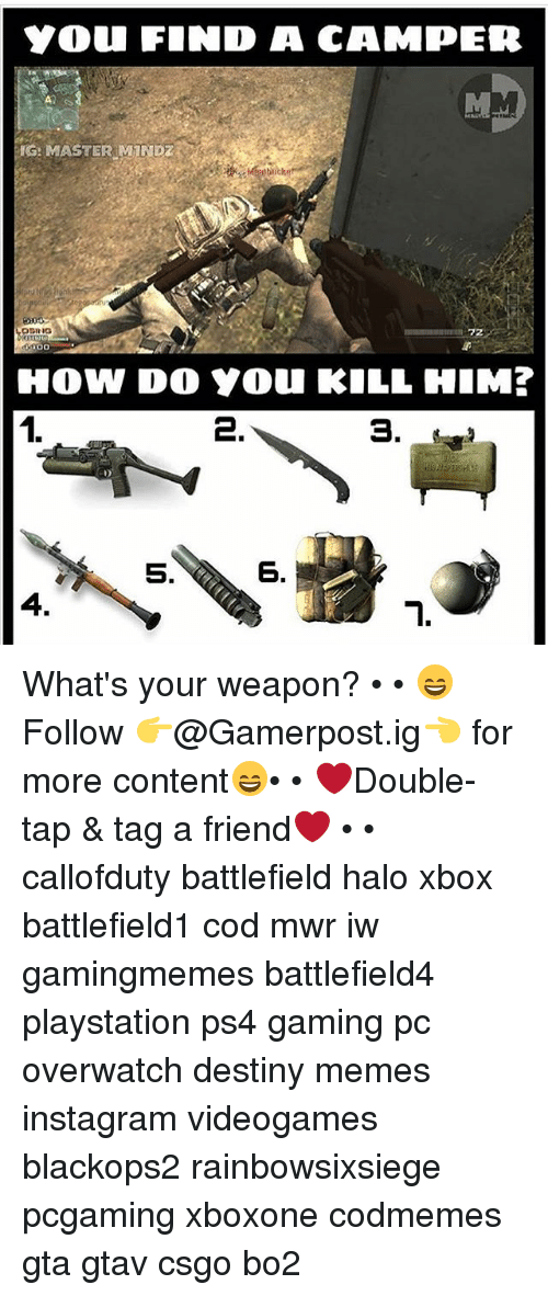 halos: YOU FIND A CAMPER  IG: MASTER MIND  ODRIG  HOW DO Y0u KILL HIM?  1.  3.  5.  6.  4. What's your weapon? • • 😄Follow 👉@Gamerpost.ig👈 for more content😄• • ❤Double-tap & tag a friend❤ • • callofduty battlefield halo xbox battlefield1 cod mwr iw gamingmemes battlefield4 playstation ps4 gaming pc overwatch destiny memes instagram videogames blackops2 rainbowsixsiege pcgaming xboxone codmemes gta gtav csgo bo2