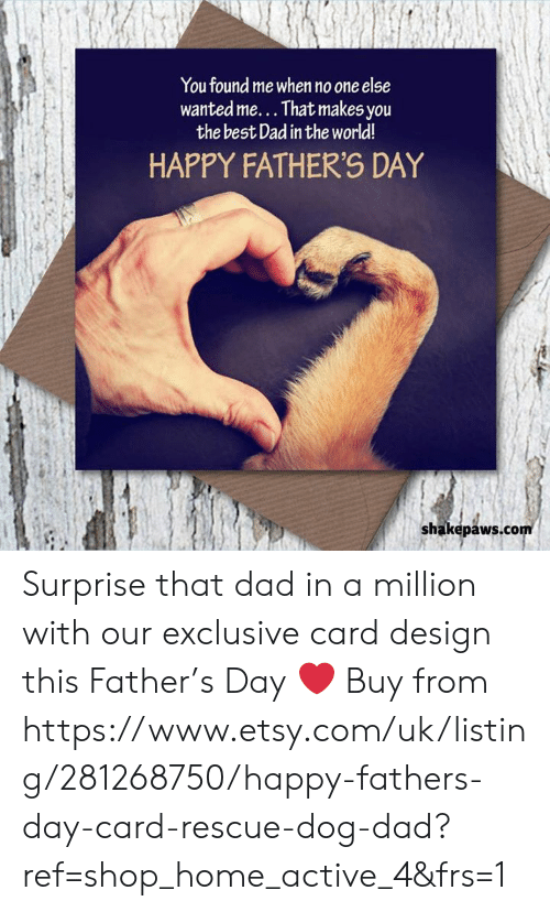 Card Design: You found me when no one else  wanted me... That makes you  the best Dad in the world!  HAPPY FATHER'S DAY  shakepaws.com Surprise that dad in a million with our exclusive card design this Father's Day ❤️ Buy from https://www.etsy.com/uk/listing/281268750/happy-fathers-day-card-rescue-dog-dad?ref=shop_home_active_4&frs=1