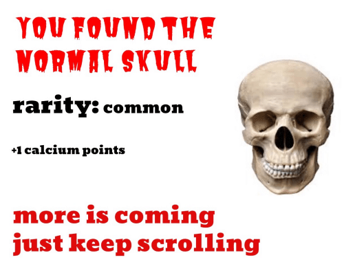 Common, Skull, and Calcium: YOU FOUND THE  WORMAL SKULL  rarity: common  +1 calcium points  more is coming  just keep scrolling