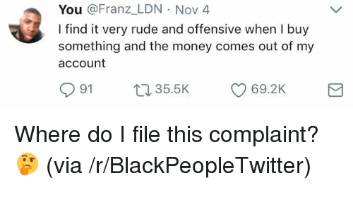 Blackpeopletwitter, Money, and Rude: You @Franz_LDN Nov 4  I find it very rude and offensive when I buy  something and the money comes out of my  account  91 t35.5K  69.2K <p>Where do I file this complaint? 🤔 (via /r/BlackPeopleTwitter)</p>