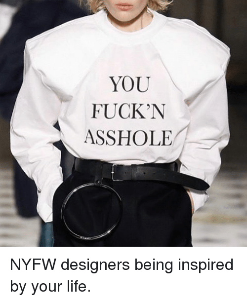 Assholism: YOU  FUCKN  ASSHOLE NYFW designers being inspired by your life.