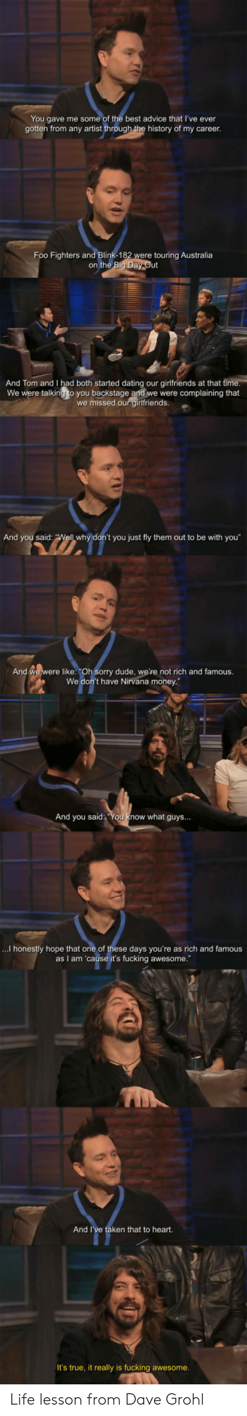 """Advice, Dating, and Dave Grohl: You gave me some of the best advice that I've ever  gotten from any artist through the history of my career  Foo Fighters and Blink-182  were touring Australia  on the  And Tom and I had both started dating our girlfriends at that ti  We were talking to you backstage and we were complaining that  we missed our girlfriends  And you said  t you just fly them out to be with you""""  And we were like: """"Oh Sorry dude, we're not rich and famous.  We don't have Nirvana money  And you said You know what guys...  ...I honestly hope that one of these days you're as rich and famous  as I am 'cause it's fucking awesome.""""  And I  ken that to heart.  It's true, it really is fucking awesome Life lesson from Dave Grohl"""