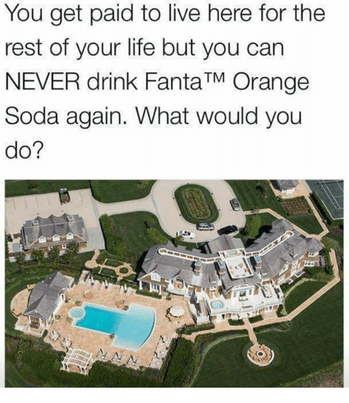 restful: You get paid to live here for the  rest of your life but you can  NEVER drink FantaTM Orange  Soda again. What would you  do?