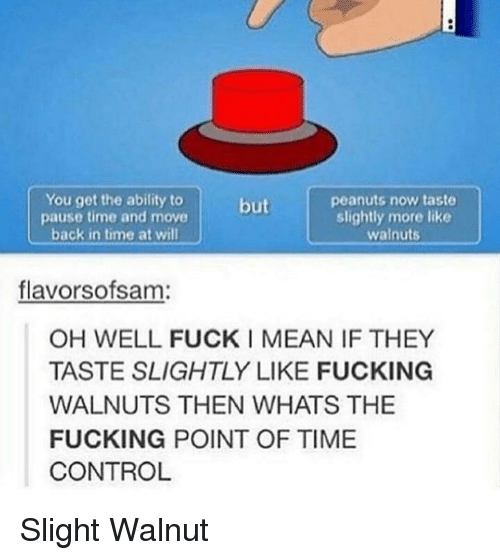 Fucking, Control, and Fuck: You get the abifity to  pause time and move  back in time at will  peanuts now taste  slightly more like  walnuts  but  flavorsofsam:  OH WELL FUCK I MEAN IF THEY  TASTE SLIGHTLY LIKE FUCKING  WALNUTS THEN WHATS THE  FUCKING POINT OF TIME  CONTROL Slight Walnut