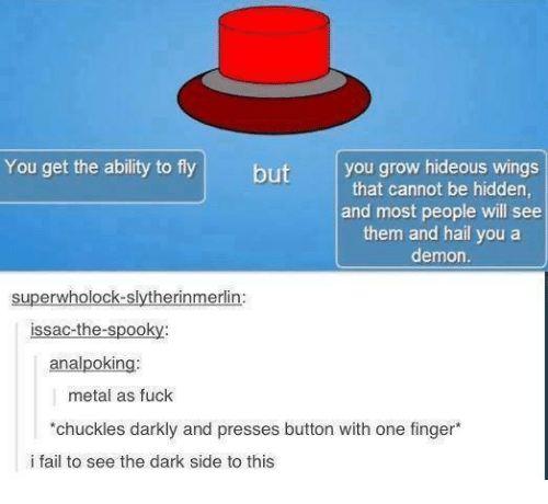 Spooki: You get the ability to fly  but  you grow hideous wings  that cannot be hidden,  and most people will see  them and hail you a  demon.  super wholock-slytherinmerlin:  issac-the-spooky  analpoking.  metal as fuck  *chuckles darkly and presses button with one finger*  i fail to see the dark side to this