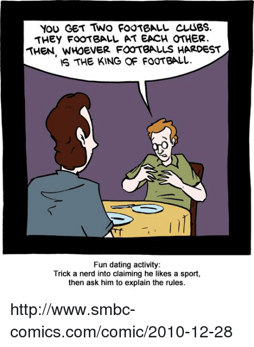 Smbc Comic: You GET TWO FOOTBALL CusBS.  THEY FOOTBALL AT EACH OTHER.  THEN, WHOEVER FOOTBALLS HARDEST  IS THE KING OF FOOTBALL.  Fun dating activity:  Trick a nerd into claiming he likes a sport,  then ask him to explain the rules. http://www.smbc-comics.com/comic/2010-12-28