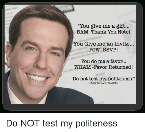 """Andy Bernard, The Office, and Thank You: """"You give me a gift...  BAM -Thank You Note!  You Give me an invite...  POW -RSVP!  You do me a favor..  WHAM -Favor Returned!  Do not test my politeness.'  -Andy Bernard, The Offce Do NOT test my politeness"""
