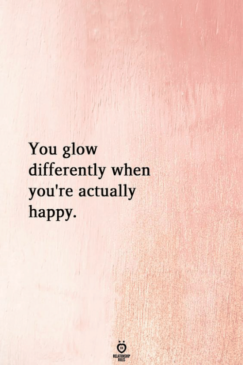 Happy, You, and Glow: You glow  differently wher  you're actually  happy.  RELATIONSHIP  RULES