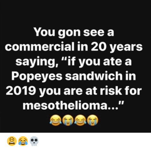 "Popeyes, Hood, and Sandwich: You gon see a  commercial in 20 years  saying, ""if you ate a  Popeyes sandwich in  2019 you are at risk for  mesothelioma...' 😩😂💀"