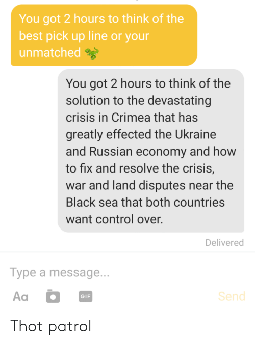 pick up line: You got 2 hours to think of the  best pick up line or your  unmatched  You got 2 hours to think of the  solution to the devastating  crisis in Crimea that has  greatly effected the Ukraine  and Russian economy and how  to fix and resolve the crisis,  war and land disputes near the  Black sea that both countries  want control over.  Delivered  Туре a message...  Aa  Send  GIF Thot patrol