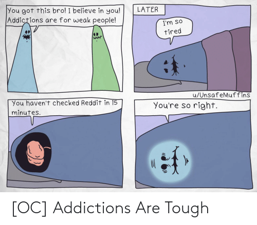 Believe In: You got this bro! I believe in you!  Addictions are for weak people!  LATER  I'm so  tired  u/UnsafeMuffins  You haven't checked Reddit in 15  minutes.  You're so right. [OC] Addictions Are Tough