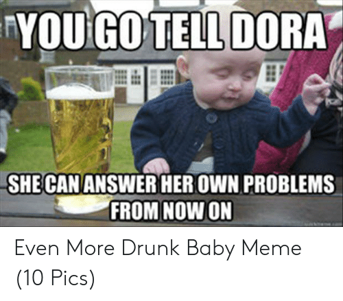 Drunk Baby Meme: YOU GO'TELL DORA  SHE CAN ANSWER HER OWN PROBLEMS  FROM NOW ON Even More Drunk Baby Meme (10 Pics)