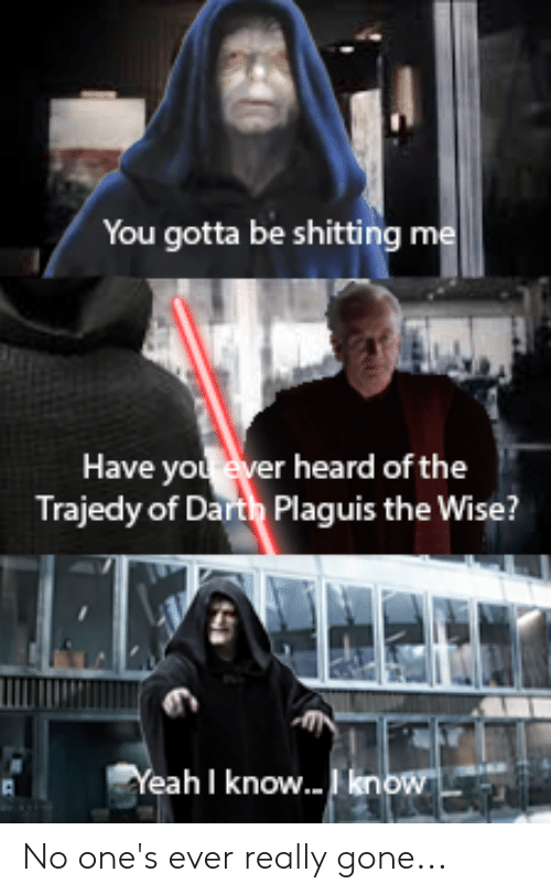 Yeah, Gone, and Darth: You gotta be shitting me  Have you ever heard of the  Trajedy of Darth Plaguis the Wise?  Yeah I know...kenow No one's ever really gone...