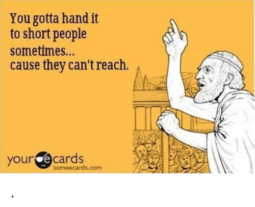 Some Ecard: You gotta hand it  to short people  sometimes...  cause they can't reach  your  cards  some ecards.com .