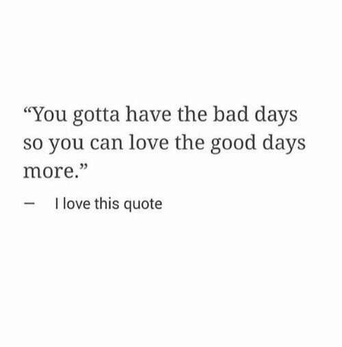 "quote: ""You gotta have the bad days  so you can love the good days  more.""  05  I love this quote"