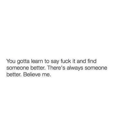 Believe Me: You gotta learn to say fuck it and find  someone better. There's always someone  better. Believe me