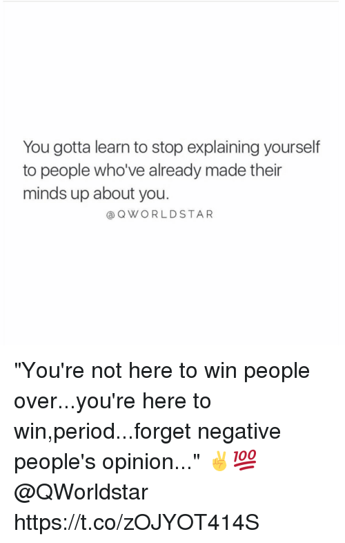 """Opinionated: You gotta learn to stop explaining yourself  to people who've already made their  minds up about you.  Q WORLD STAR """"You're not here to win people over...you're here to win,period...forget negative people's opinion..."""" ✌️💯 @QWorldstar https://t.co/zOJYOT414S"""