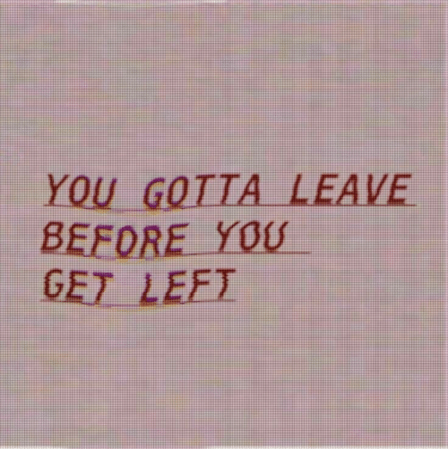 You, You Gotta, and Get: YOU GOTTA LEAVE  BEFORE YOU  GET LEFT