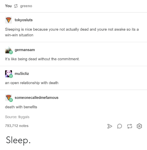 win-win-situation: You  greeno  tokyosluts  Sleeping is nice because youre not actually dead and youre not awake so its a  win-win situation  germansam  It's like being dead without the commitment.  mubicliz  an open relationship with death  someonecalledmefamous  death with benefits  Source: tkygals  793,712 notes Sleep.