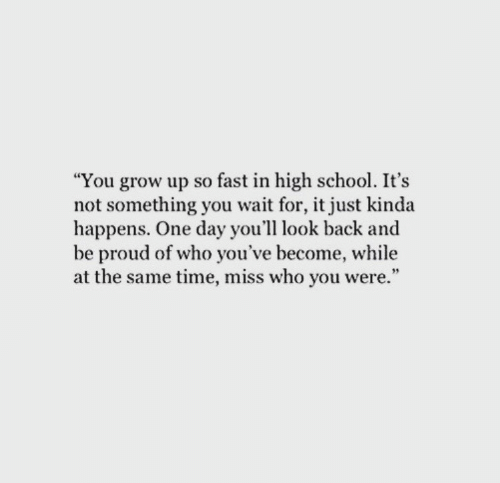 "School, Time, and Proud: ""You grow up so fast in high school. It's  not something you wait for, it just kinda  happens. One day you'll look back and  be proud of who you've become, while  at the same time, miss who you were."""