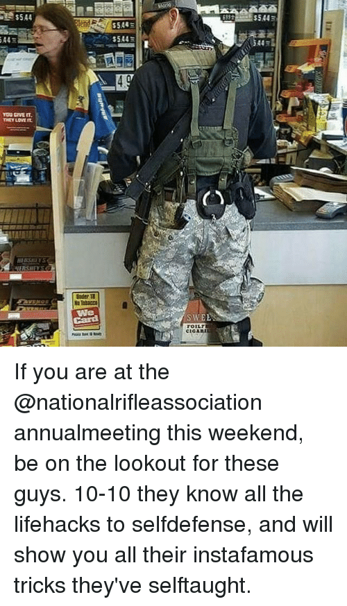 lifehacks: YOU GRVEIT.  THEY LOVE  We  S544  SWEE  TOILT If you are at the @nationalrifleassociation annualmeeting this weekend, be on the lookout for these guys. 10-10 they know all the lifehacks to selfdefense, and will show you all their instafamous tricks they've selftaught.