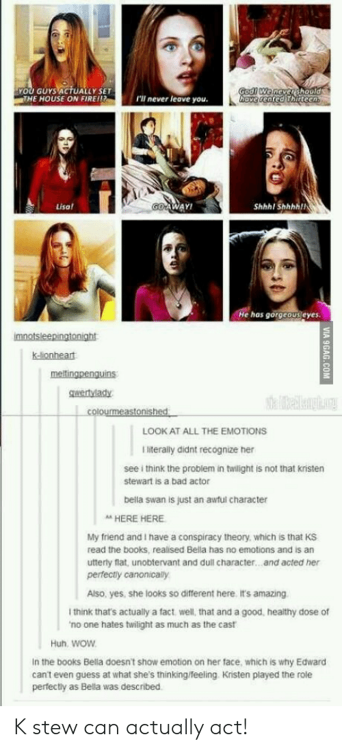 Kristen Stewart: YOU GUYS ACTUALLY SET  THE HOUSE ON FIRE!!  I'll never leave you.  ve cented hirteen  Lisa  WAY!  Shhhl Shhhhll  He has gorgeous eyes.  k-lionheat  gwertvlady  LOOK AT ALL THE EMOTIONS  I literally didnt recognize her  see i think the problem in twilight is not that kristen  stewart is a bad actor  bella swan is just an awful character  A HERE HERE  My friend and I have a conspiracy theory, which is that KS  read the books, realised Bella has no emotions and is an  utterly flat, unobtervant and dull character...and acted her  perfectly canonically  Also, yes, she looks so different here. it's amazing  I think that's actually a fact, well, that and a good, healthy dose of  no one hates twilight as much as the cast  Huh. woW  In the books Bella doesn't show emotion on her face, which is why Edward  can't even guess at what she's thinking/feeling Kristen played the role  perfectly as Bella was described K stew can actually act!