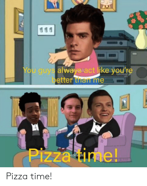 pizza time: You guys alwaysact like you're  better than me  Pizza time! Pizza time!