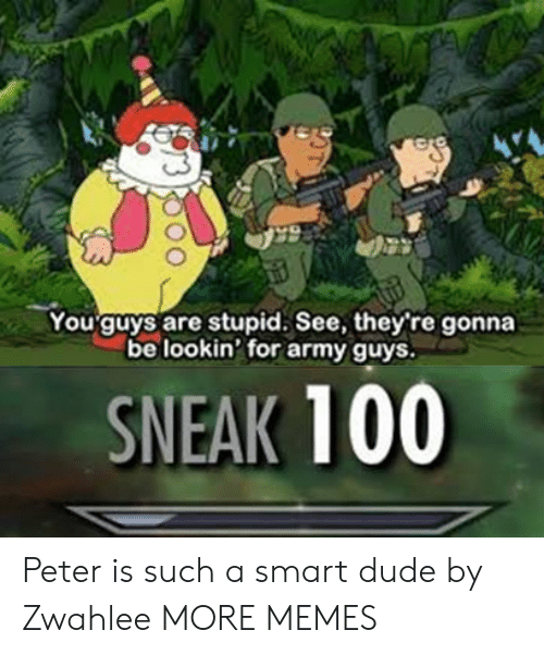 Smartly: You guys are stupid. See, they're gonna  be lookin for army guys  SNEAK 100 Peter is such a smart dude by Zwahlee MORE MEMES