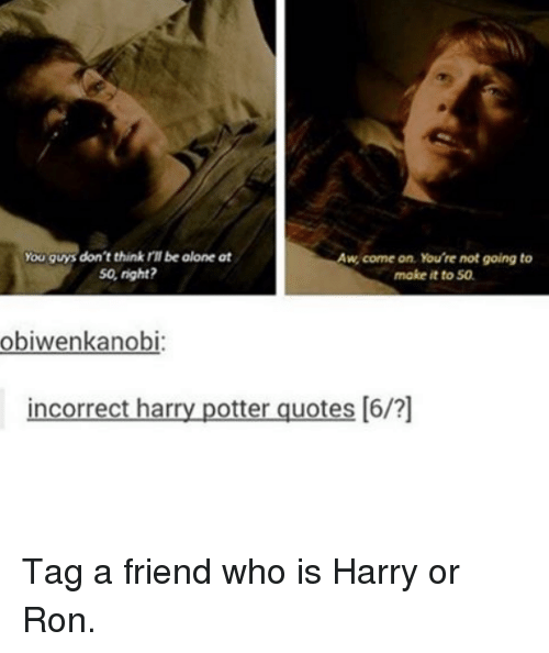 harried: you guys don't think rll be olone at  w, come on, You're not going to  So, right?  make it to 50.  obiwenkanobi:  incorrect har  potter quotes [6/?] Tag a friend who is Harry or Ron.